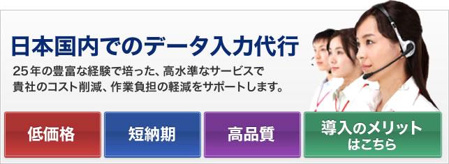 日本国内でのデータ入力代行 25年の豊富な経験で培った、高水準なサービスで貴社のコスト削減、作業負担の軽減をサポートします。